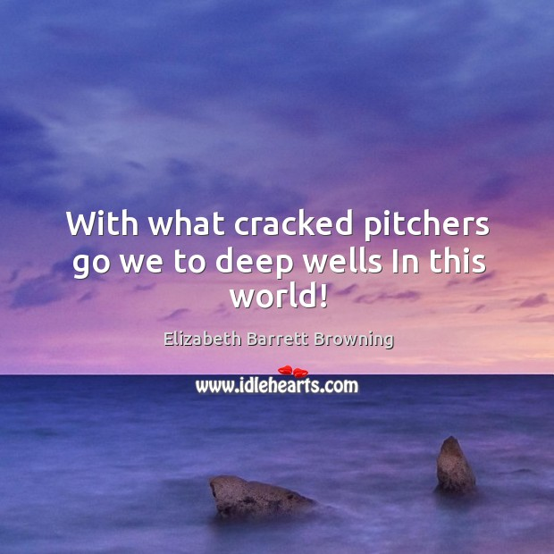 With what cracked pitchers go we to deep wells In this world! Image
