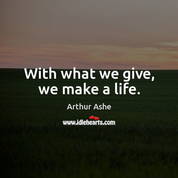 With what we give, we make a life. Arthur Ashe Picture Quote