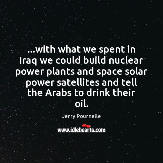 …with what we spent in Iraq we could build nuclear power plants Jerry Pournelle Picture Quote