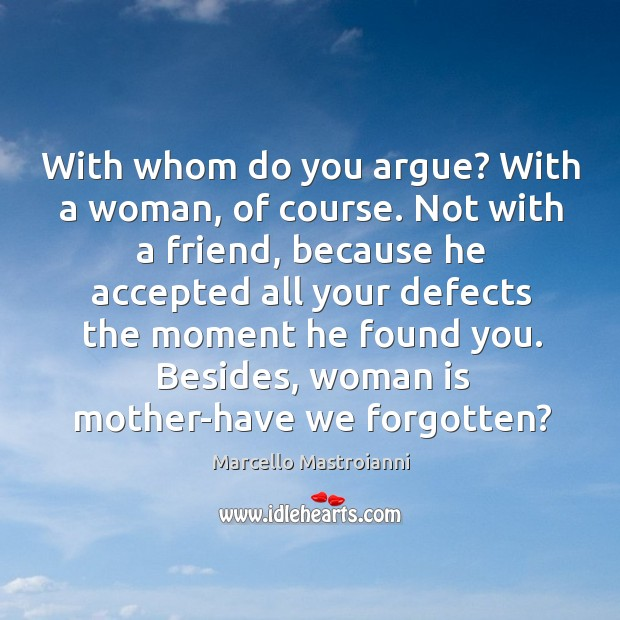 With whom do you argue? with a woman, of course. Not with a friend, because he accepted all your Image
