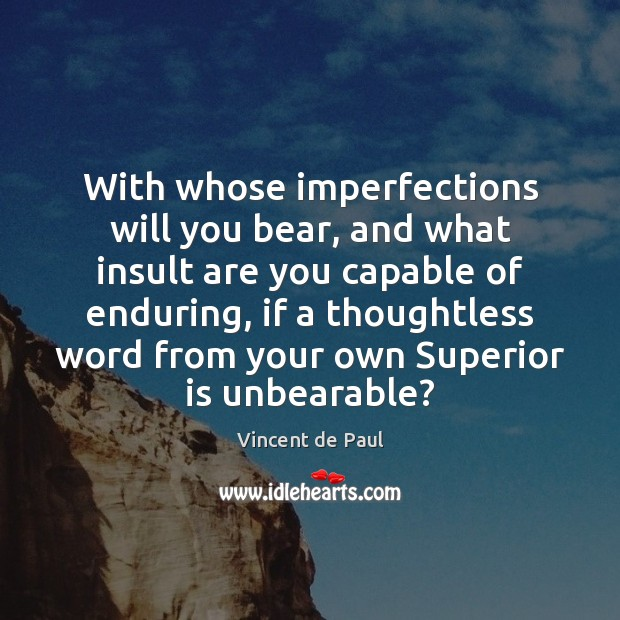 With whose imperfections will you bear, and what insult are you capable Vincent de Paul Picture Quote