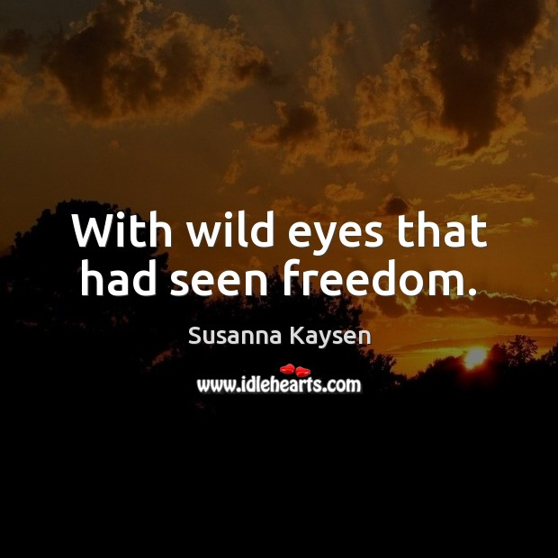 With wild eyes that had seen freedom. Susanna Kaysen Picture Quote