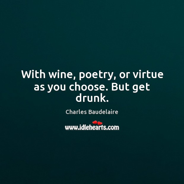 With wine, poetry, or virtue as you choose. But get drunk. Image