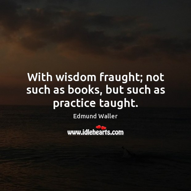 With wisdom fraught; not such as books, but such as practice taught. Image