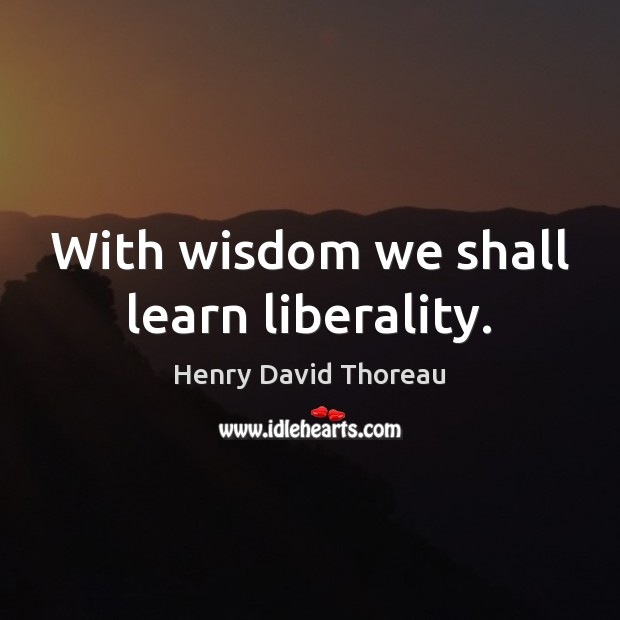 With wisdom we shall learn liberality. Henry David Thoreau Picture Quote