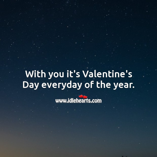 With you it's Valentine's Day everyday of the year. Valentine's Day Messages Image