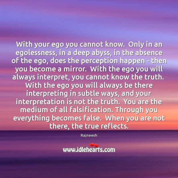 With your ego you cannot know.  Only in an egolessness, in a Image