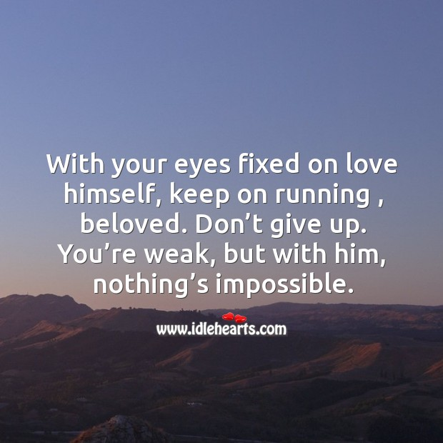 ... fixed on love himself, keep on running , beloved. Dont give up