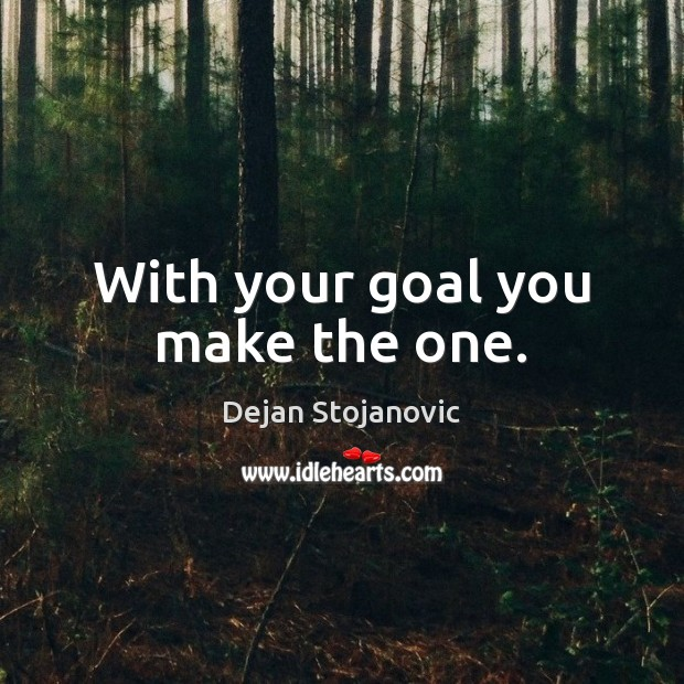 With your goal you make the one. Dejan Stojanovic Picture Quote