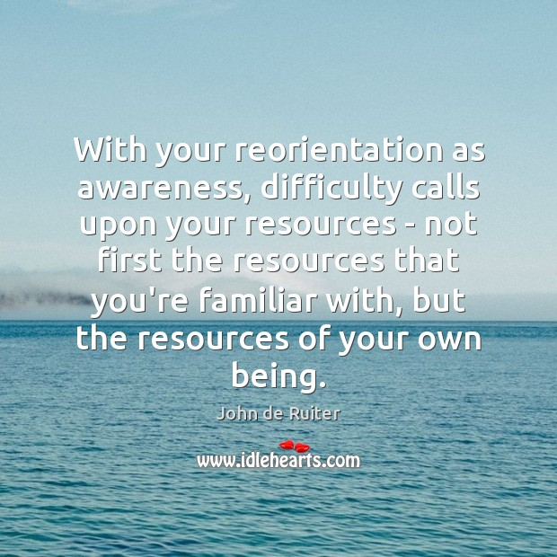 Image, With your reorientation as awareness, difficulty calls upon your resources – not