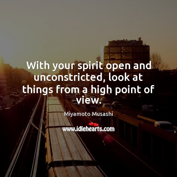 With your spirit open and unconstricted, look at things from a high point of view. Miyamoto Musashi Picture Quote