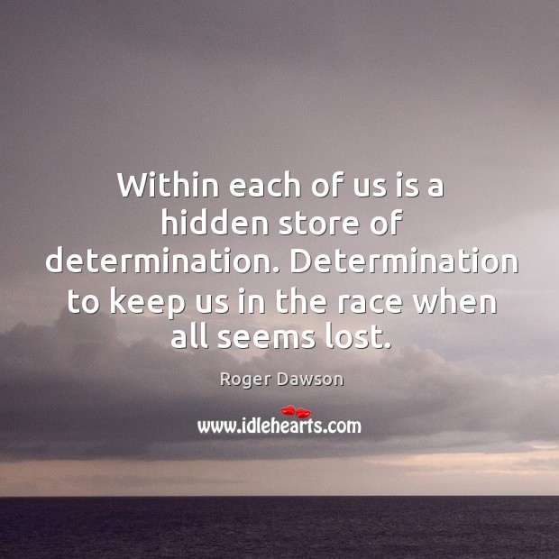Within each of us is a hidden store of determination. Determination to keep us in the race when all seems lost. Image
