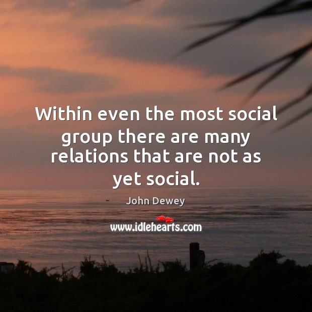 Within even the most social group there are many relations that are not as yet social. John Dewey Picture Quote