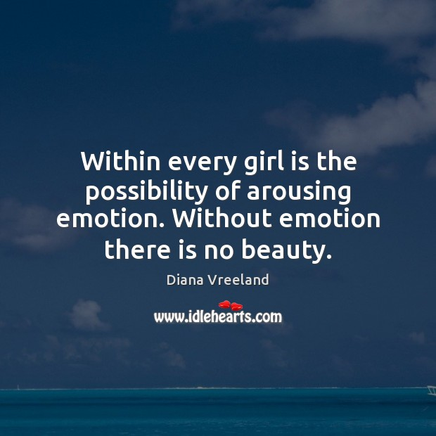 Within every girl is the possibility of arousing emotion. Without emotion there Diana Vreeland Picture Quote