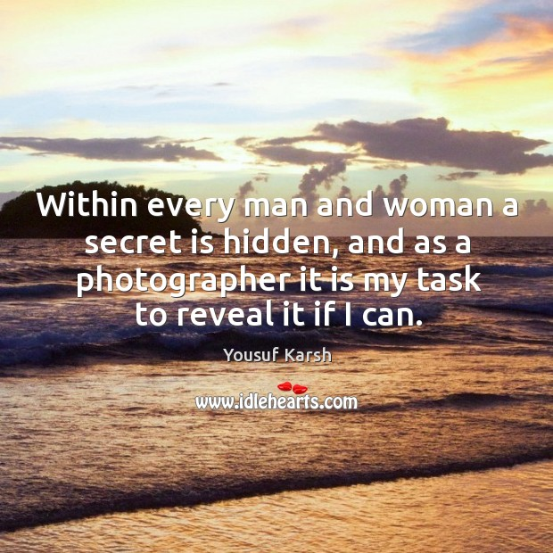 Within every man and woman a secret is hidden, and as a photographer it is my task to reveal it if I can. Image