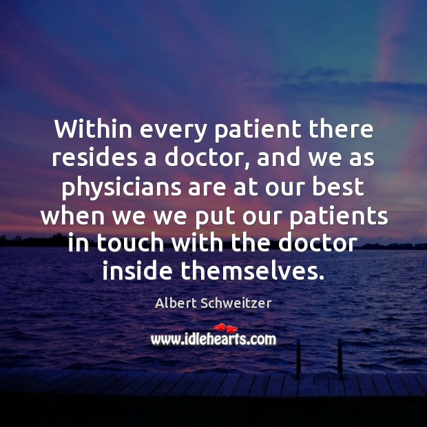 Within every patient there resides a doctor, and we as physicians are Albert Schweitzer Picture Quote