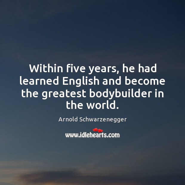 Within five years, he had learned English and become the greatest bodybuilder Arnold Schwarzenegger Picture Quote
