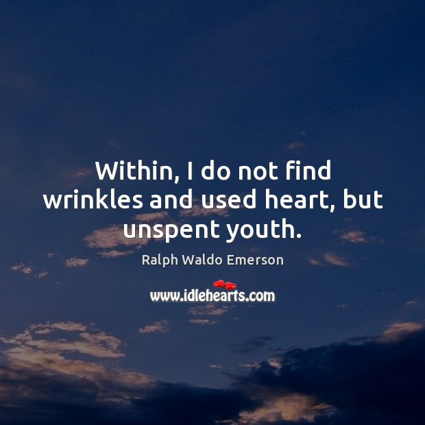 Within, I do not find wrinkles and used heart, but unspent youth. Image
