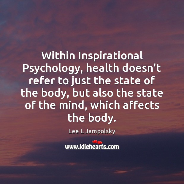 Within Inspirational Psychology, health doesn't refer to just the state of the Lee L Jampolsky Picture Quote