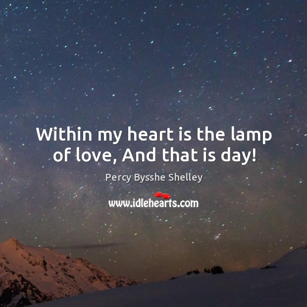 Within my heart is the lamp of love, And that is day! Image