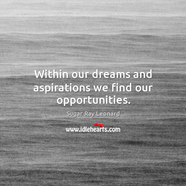 Image, Within our dreams and aspirations we find our opportunities.