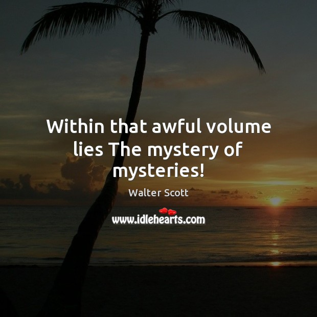 Within that awful volume lies The mystery of mysteries! Walter Scott Picture Quote