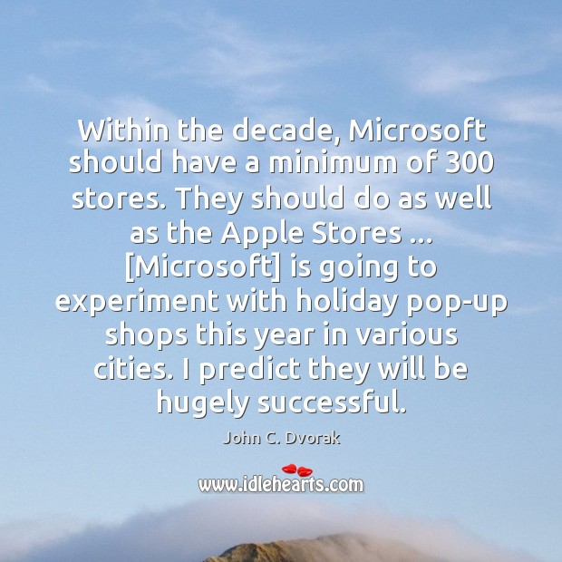 Within the decade, Microsoft should have a minimum of 300 stores. They should John C. Dvorak Picture Quote