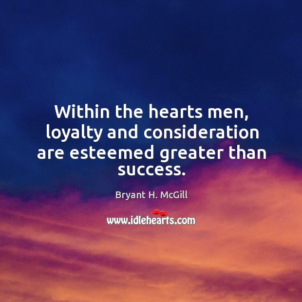 Within the hearts men, loyalty and consideration are esteemed greater than success. Image