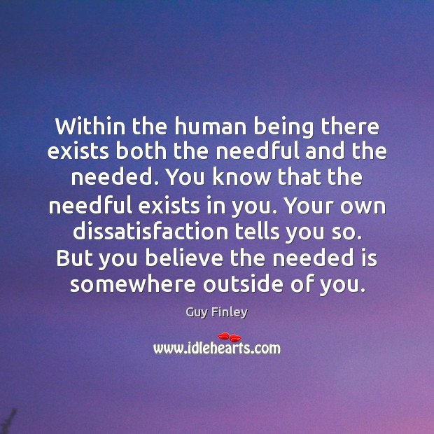 Within the human being there exists both the needful and the needed. Guy Finley Picture Quote