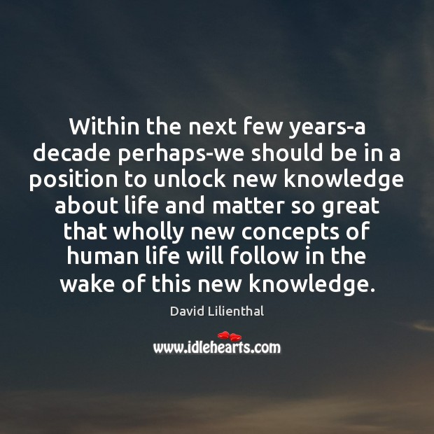 Within the next few years-a decade perhaps-we should be in a position Image