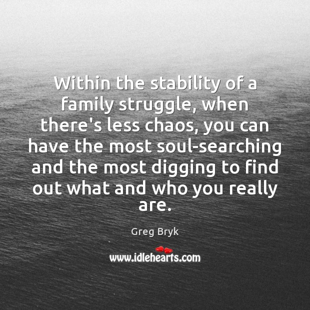 Within the stability of a family struggle, when there's less chaos, you Greg Bryk Picture Quote