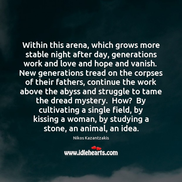 Within this arena, which grows more stable night after day, generations work Nikos Kazantzakis Picture Quote