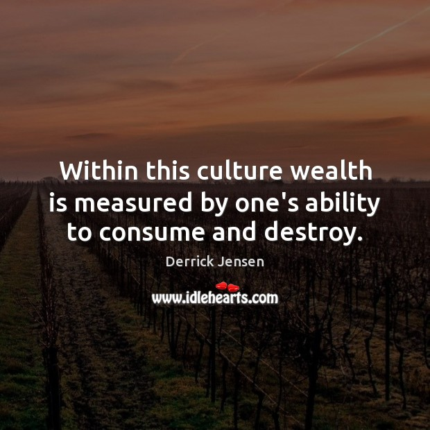 Within this culture wealth is measured by one's ability to consume and destroy. Wealth Quotes Image