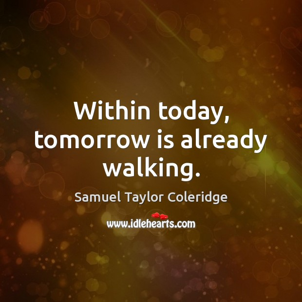 Within today, tomorrow is already walking. Image