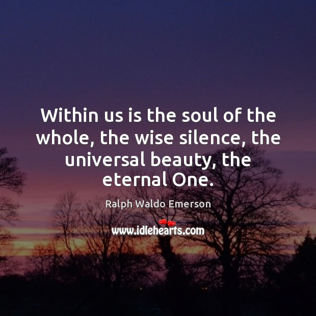 Within us is the soul of the whole, the wise silence, the Image