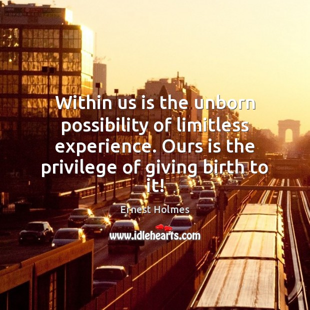 Within us is the unborn possibility of limitless experience. Ours is the Ernest Holmes Picture Quote