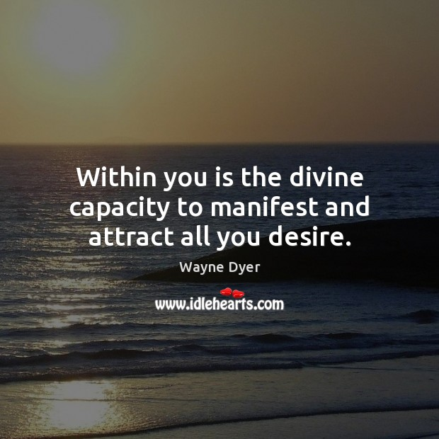 Within you is the divine capacity to manifest and attract all you desire.