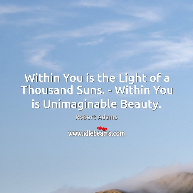 Within You is the Light of a Thousand Suns. – Within You is Unimaginable Beauty. Robert Adams Picture Quote