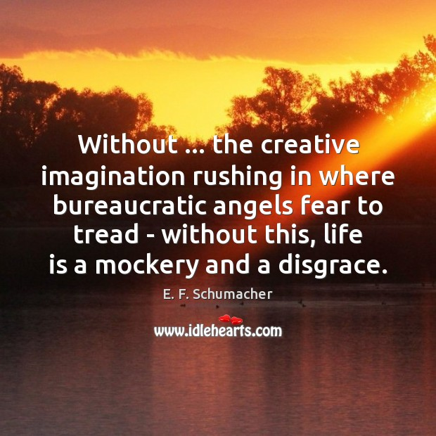 Without … the creative imagination rushing in where bureaucratic angels fear to tread Image