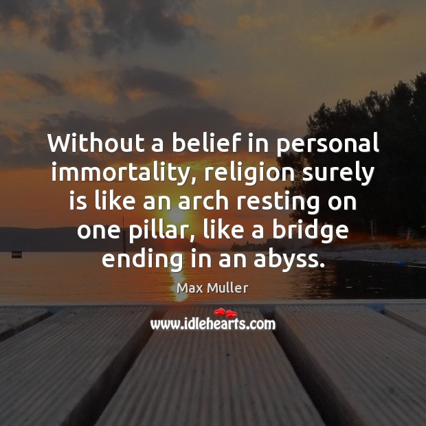 Without a belief in personal immortality, religion surely is like an arch Max Muller Picture Quote