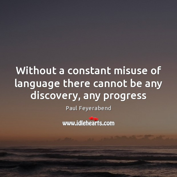 Without a constant misuse of language there cannot be any discovery, any progress Paul Feyerabend Picture Quote