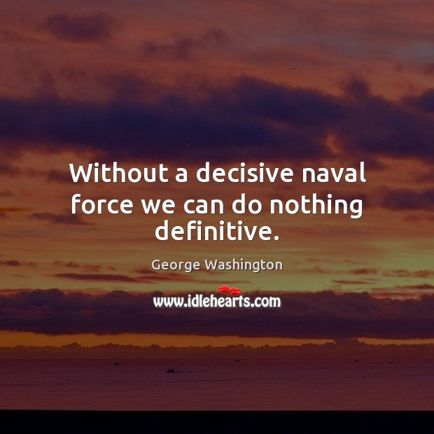 Without a decisive naval force we can do nothing definitive. George Washington Picture Quote