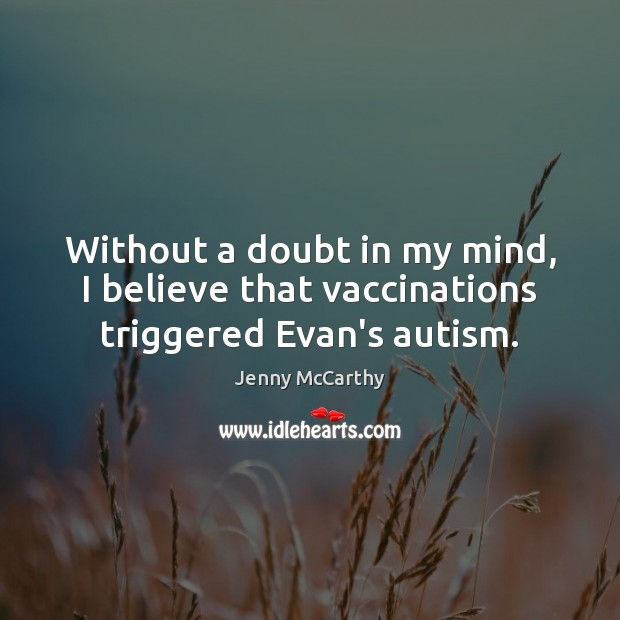 Without a doubt in my mind, I believe that vaccinations triggered Evan's autism. Jenny McCarthy Picture Quote