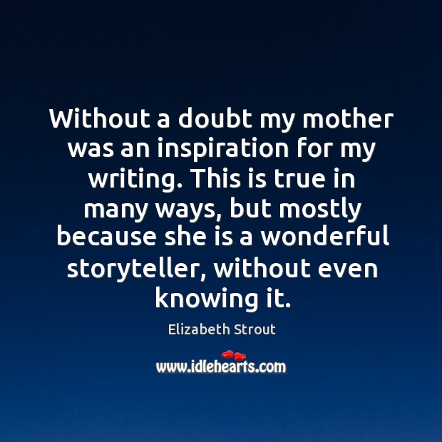 Without a doubt my mother was an inspiration for my writing. This Elizabeth Strout Picture Quote
