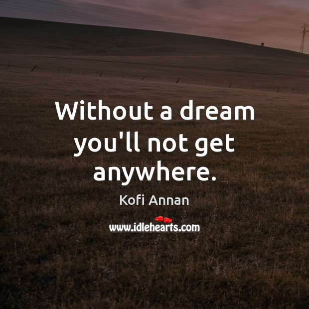 Without a dream you'll not get anywhere. Kofi Annan Picture Quote