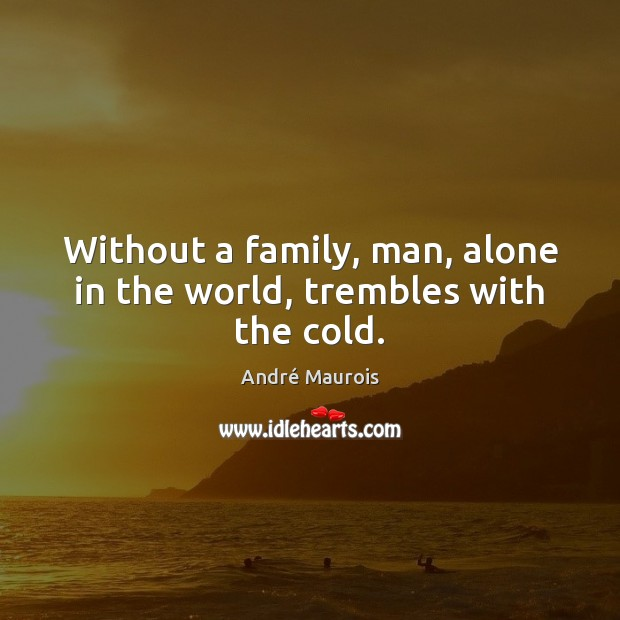 Without a family, man, alone in the world, trembles with the cold. André Maurois Picture Quote