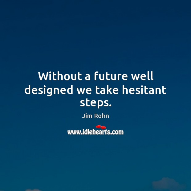 Without a future well designed we take hesitant steps. Jim Rohn Picture Quote