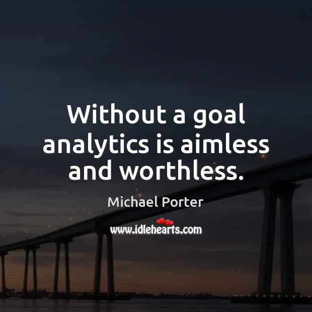 Without a goal analytics is aimless and worthless. Michael Porter Picture Quote