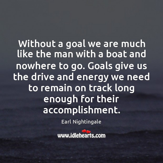 Without a goal we are much like the man with a boat Earl Nightingale Picture Quote
