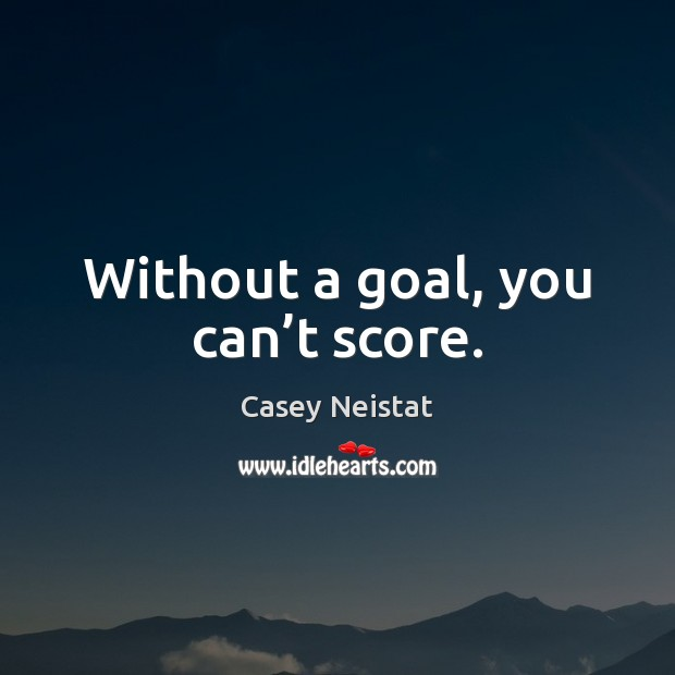 Without a goal, you can't score. Casey Neistat Picture Quote